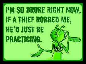 ... Being Broke http://www.pic2fly.com/Funny+Jokes+About+Being+Broke.html