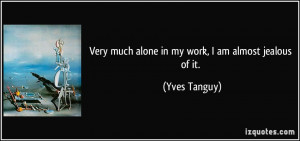 Very much alone in my work, I am almost jealous of it. - Yves Tanguy