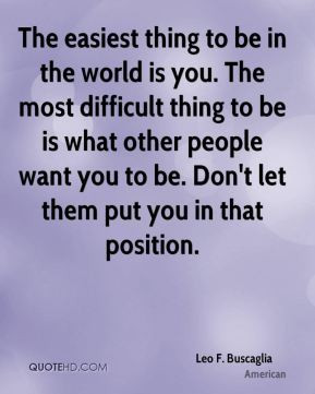 The easiest thing to be in the world is you. The most difficult thing ...
