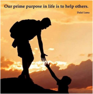 Our prime purpose in life is to help others. Dalai Lama