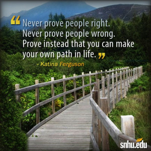 Never prove people right. Never prove people wrong. Prove instead ...
