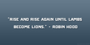 """Rise and rise again until lambs become lions."""" – Robin Hood"""