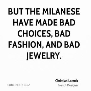 Christian Lacroix - But the Milanese have made bad choices, bad ...
