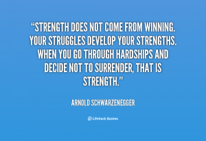 "... decide not to surrender, that is strength.""– Arnold Schwarzenegger"