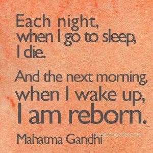Mahatma gandhi quotes each night when i go to sleep i die. and the ...
