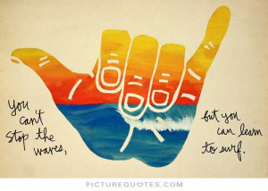 You can't stop the waves, but you can learn to surf. Picture Quote #1