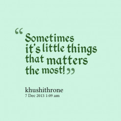 ... of quotes Sometimes it\'s little things that matters the most