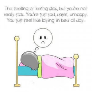 The feeling of being sick, but you're not really sick. You're just sad ...