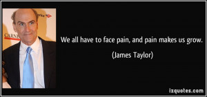 We all have to face pain, and pain makes us grow. - James Taylor