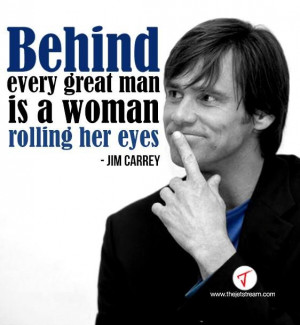 Behind every great man, is a woman rolling her eyes' Jim Carrey # ...
