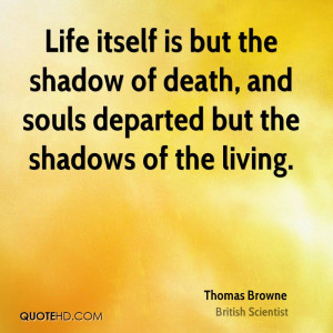 Life itself is but the shadow of death, and souls departed but the ...
