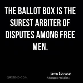... - The ballot box is the surest arbiter of disputes among free men