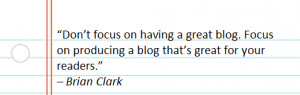 focus on having a great blog. Focus on producing a blog that's great ...