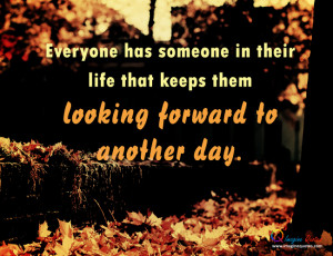 ... someone in their life that keeps them looking forward to another day