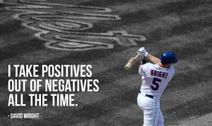 "take positives out of negatives all the time."" - David Wright ..."