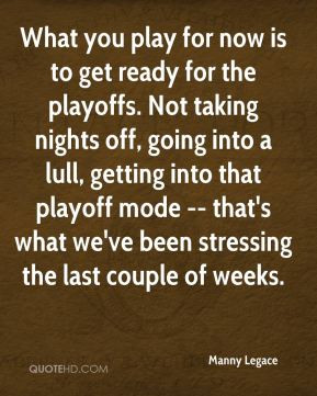 Manny Legace - What you play for now is to get ready for the playoffs ...
