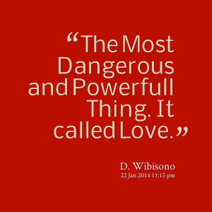 Quotes Picture: the most dangerous and powerfull thing it called love