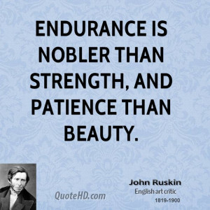 Endurance is nobler than strength, and patience than beauty.
