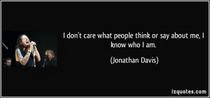 ... what people think or say about me, I know who I am. - Jonathan Davis