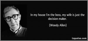 In my house I'm the boss, my wife is just the decision maker. - Woody ...