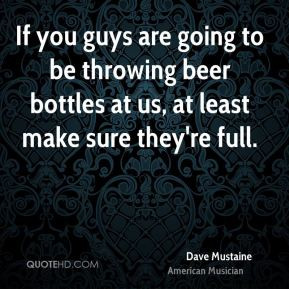 If you guys are going to be throwing beer bottles at us, at least make ...