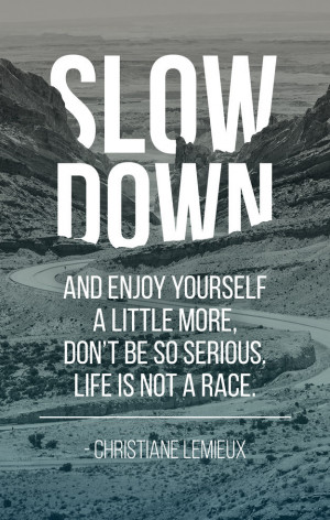Slow down and enjoy yourself a little more, don't be so serious ...