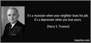 It's a recession when your neighbor loses his job; it's a depression ...