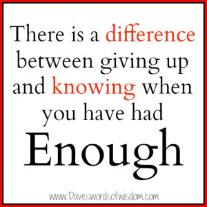 ... is a difference between giving up and knowing when you have had enough