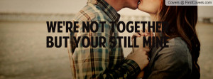 we're not together but your still mine Profile Facebook Covers