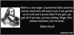 Belief is a wise wager. Granted that faith cannot be proved, what harm ...