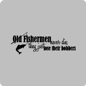 Old fishermen never die...Funny Fishing Wall Quotes Words Sayings ...