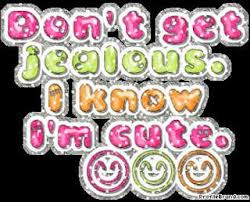 Don't Get Jealous.I Know I'm Cute ~ Jealousy Quote