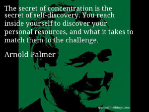 Arnold Palmer - quote -- The secret of concentration is the secret of ...