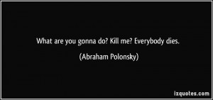 What are you gonna do? Kill me? Everybody dies. - Abraham Polonsky