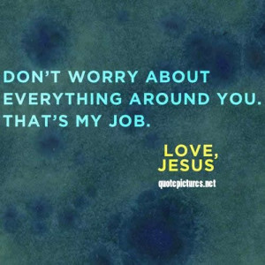 Jesus Quotes - Don't worry about everything around you, thats my job