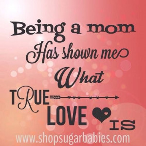 Being a mom has shown me what true love is