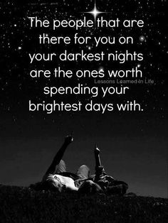 Loyalty. Those who are there during your darkest hours only deserve to ...