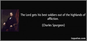 ... best soldiers out of the highlands of affliction. - Charles Spurgeon