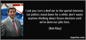 ask you: turn a deaf ear to the special interests. Let politics ...