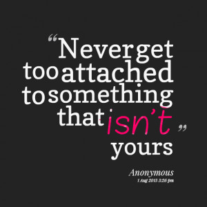 Quotes Picture: never get too attached to something that isn't yours