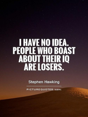 ... no idea. People who boast about their IQ are losers Picture Quote #1