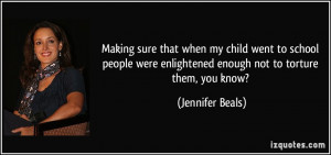 ... enlightened enough not to torture them, you know? - Jennifer Beals