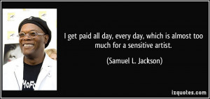 ... which is almost too much for a sensitive artist. - Samuel L. Jackson