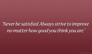 Never be satisfied. Always strive to improve no matter how good you ...