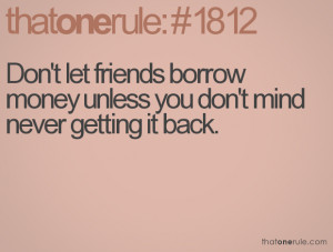 ... let friends borrow money unless you don't mind never getting it back