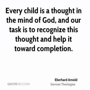 Eberhard Arnold - Every child is a thought in the mind of God, and our ...