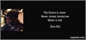 The future is never Never comes tomorrow Never is not - Sun Ra