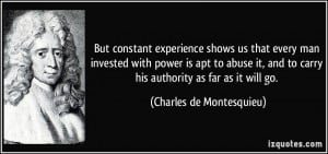 But constant experience shows us that every man invested with power is ...