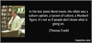 In the last James Bond movie, the villain was a culture captain, a ...