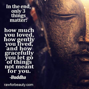 In the End Only Three Things Matter Buddha
